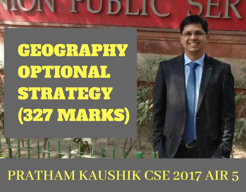 GEOGRAPHY OPTIONAL STRATEGY BY PRATHAM KAUSHIK (AIR 5, CSE 2017) 327 MARKS